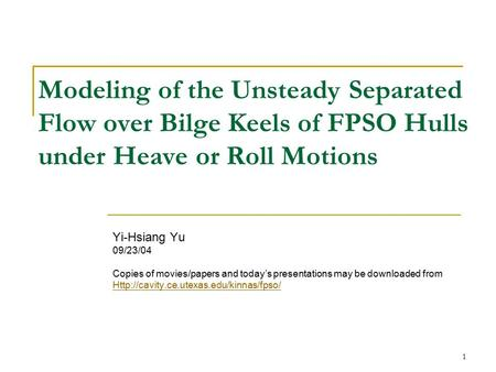 Modeling of the Unsteady Separated Flow over Bilge Keels of FPSO Hulls under Heave or Roll Motions Yi-Hsiang Yu 09/23/04 Copies of movies/papers and today's.