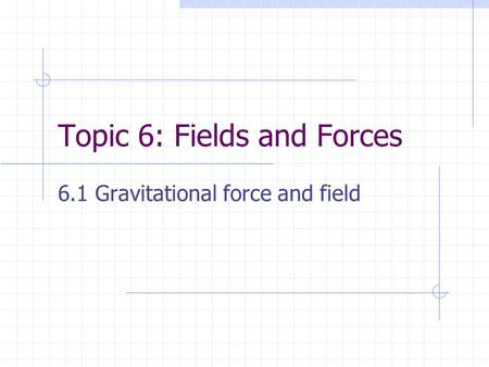Topic 6: Fields and Forces 6.1 Gravitational force and field.