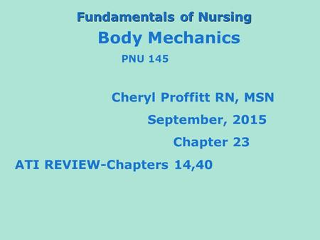 Fundamentals of Nursing Body Mechanics PNU 145 Cheryl Proffitt RN, MSN September, 2015 Chapter 23 ATI REVIEW-Chapters 14,40.