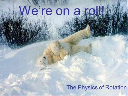We're on a roll! The Physics of Rotation. Rotational Momentum and Energy Chapter 12.