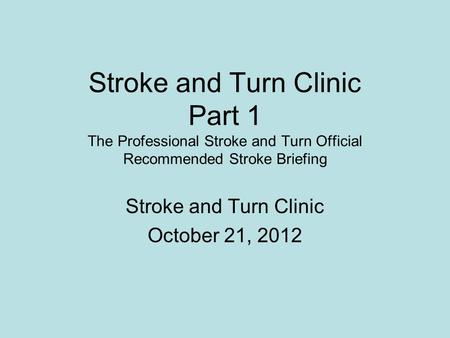 Stroke and Turn Clinic Part 1 The Professional Stroke and Turn Official Recommended Stroke Briefing Stroke and Turn Clinic October 21, 2012.