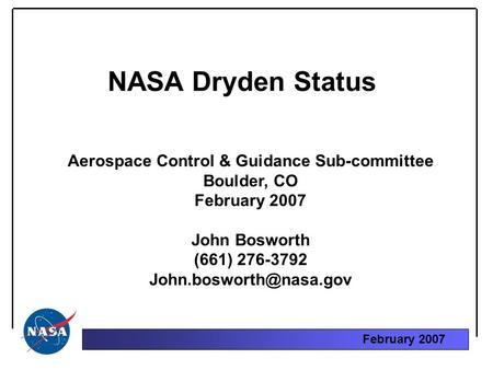 February 2007 NASA Dryden Status Aerospace Control & Guidance Sub-committee Boulder, CO February 2007 John Bosworth (661) 276-3792