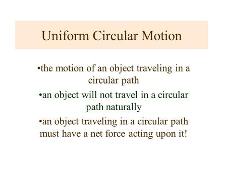 Uniform Circular Motion the motion of an object traveling in a circular path an object will not travel in a circular path naturally an object traveling.