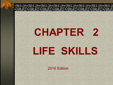 CHAPTER 2 LIFE SKILLS 2016 Edition Add to side bar: Life skills are a set of tools and guidelines that prepare you for living as a mature adult in a.