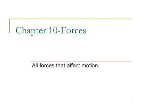 1 Chapter 10-Forces All forces that affect motion.