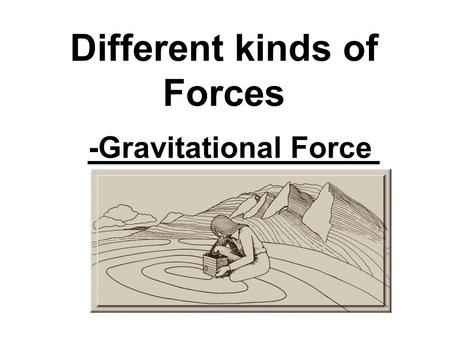 Different kinds of Forces -Gravitational Force. ISAAC NEWTON.
