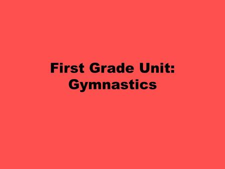 First Grade Unit: Gymnastics. First Grade Gymnastic Skills Objectives: PE.1.MS.1.1 Execute recognizable forms of the basic locomotor skills. PE.1.MS.1.3.