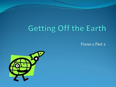 Getting Off the Earth Focus 2 Part 2.