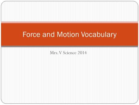 Mrs. V Science 2014 Force and Motion Vocabulary. 1. Force 2. Friction 3. Gravity 4. Net Force 5. Motion A.A force of attraction between two objects because.