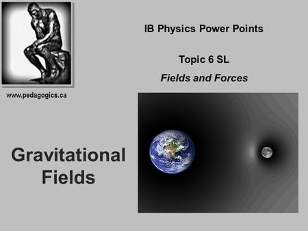 Gravitational Fields IB Physics Power Points Topic 6 SL Fields and Forces www.pedagogics.ca.