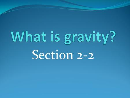 What is gravity? Section 2-2.