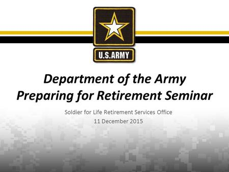 Soldier for Life Retirement Services Office 11 December 2015 Department of the Army Preparing for Retirement Seminar.