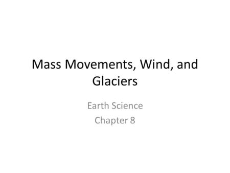 Mass Movements, Wind, and Glaciers Earth Science Chapter 8.