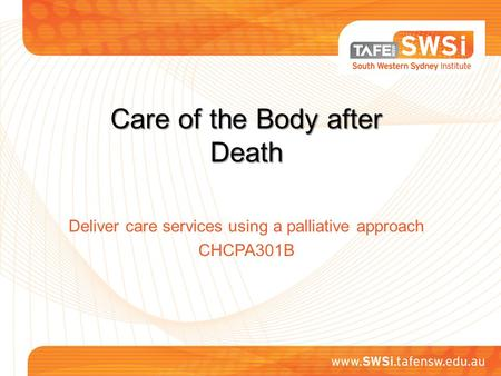 Care of the Body after Death Deliver care services using a palliative approach CHCPA301B.