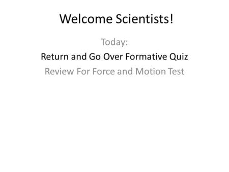 Welcome Scientists! Today: Return and Go Over Formative Quiz Review For Force and Motion Test.
