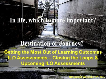 Getting the Most Out of Learning Outcomes ILO Assessments – Closing the Loops & Upcoming ILO Assessments SLO Summit, November 6 th, 2015.