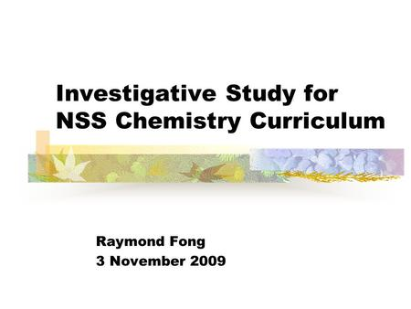 Investigative Study for NSS Chemistry Curriculum Raymond Fong 3 November 2009.