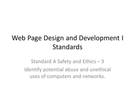 Web Page Design and Development I Standards Standard A Safety and Ethics – 3 Identify potential abuse and unethical uses of computers and networks.