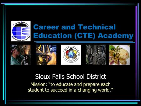 "Career and Technical Education (CTE) Academy Sioux Falls School District Mission: ""to educate and prepare each student to succeed in a changing world."""
