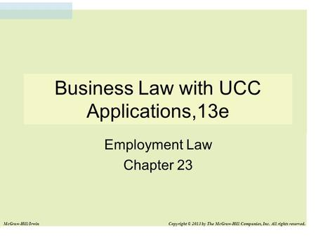 Business Law with UCC Applications,13e Employment Law Chapter 23 McGraw-Hill/Irwin Copyright © 2013 by The McGraw-Hill Companies, Inc. All rights reserved.