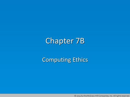 © 2013 by the McGraw-Hill Companies, Inc. All rights reserved. Chapter 7B Computing Ethics.