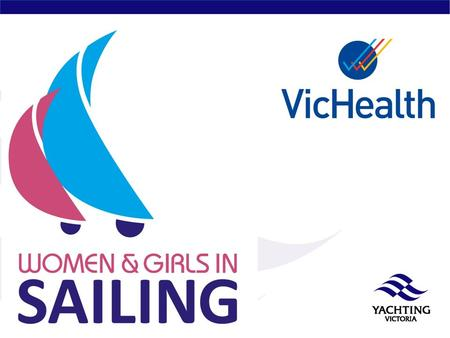 Women and Girls in Sailing Committee 2007 – Women in Sailing Interest Group 2011 – VicHealth Women and Girls in Sailing Project 2012 – Yachting Victoria.