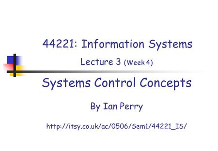 44221: Information Systems Lecture 3 (Week 4) Systems Control Concepts By Ian Perry