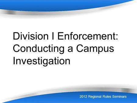 Powerpoint Templates NCAA Enforcement Page 1 Division I Enforcement: Conducting a Campus Investigation 2012 Regional Rules Seminars.