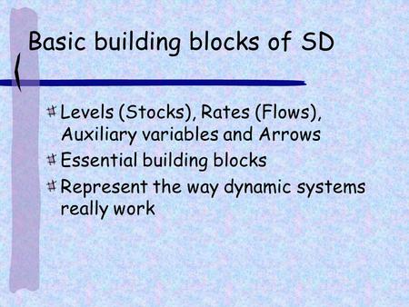 Basic building blocks of SD Levels (Stocks), Rates (Flows), Auxiliary variables and Arrows Essential building blocks Represent the way dynamic systems.