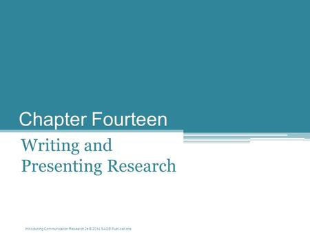 Introducing Communication Research 2e © 2014 SAGE Publications Chapter Fourteen Writing and Presenting Research.