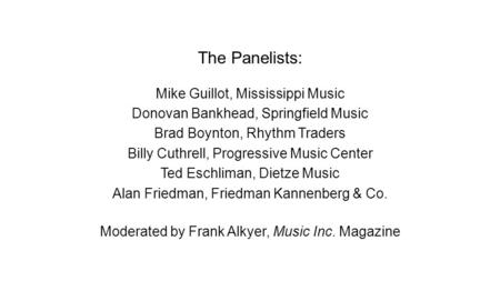 The Panelists: Mike Guillot, Mississippi Music Donovan Bankhead, Springfield Music Brad Boynton, Rhythm Traders Billy Cuthrell, Progressive Music Center.