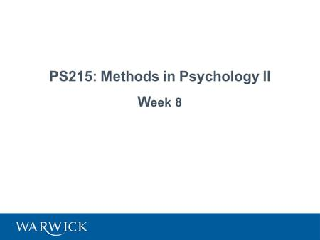 PS215: Methods in Psychology II W eek 8. 2 Next Friday (Week 9) Evaluating research, class test First ten minutes of lecture (2.05-2.15) Please come a.
