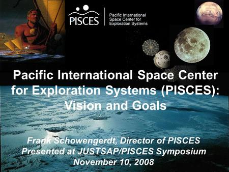 Pacific International Space Center for Exploration Systems (PISCES): Vision and Goals Frank Schowengerdt, Director of PISCES Presented at JUSTSAP/PISCES.