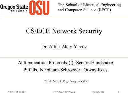 The School of Electrical Engineering and Computer Science (EECS) CS/ECE Network Security Dr. Attila Altay Yavuz Authentication Protocols (I): Secure Handshake.