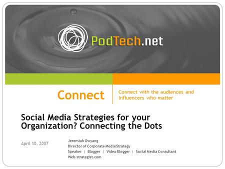 Connect Social Media Strategies for your Organization? Connecting the Dots April 10, 2007 Connect Connect with the audiences and influencers who matter.