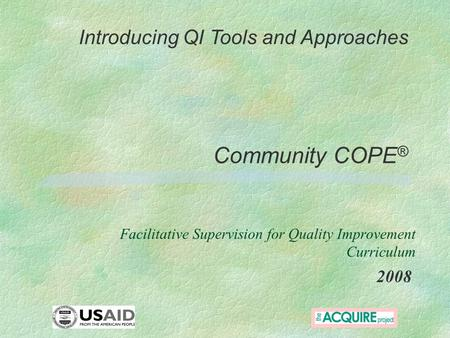 Community COPE ® 2008 Introducing QI Tools and Approaches Facilitative Supervision for Quality Improvement Curriculum.