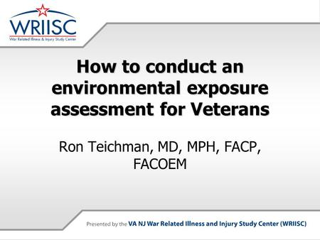 How to conduct an environmental exposure assessment for Veterans Ron Teichman, MD, MPH, FACP, FACOEM.
