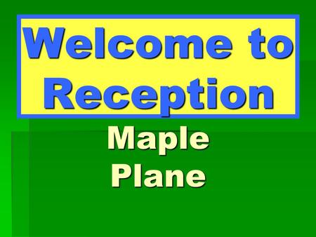 Welcome to Reception Maple Plane. Maple Class Miss Bonnar – Class Teacher Mrs Monahan – TA.