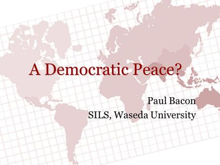 A Democratic Peace? Paul Bacon SILS, Waseda University.