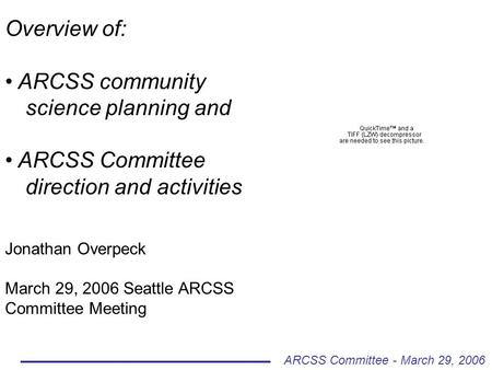 Overview of: ARCSS community science planning and ARCSS Committee direction and activities Jonathan Overpeck March 29, 2006 Seattle ARCSS Committee Meeting.