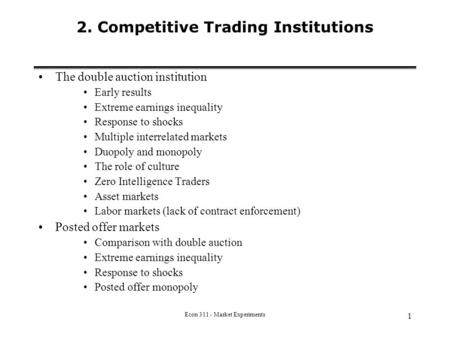 Econ 311 - Market Experiments 1 2. Competitive Trading Institutions The double auction institution Early results Extreme earnings inequality Response to.