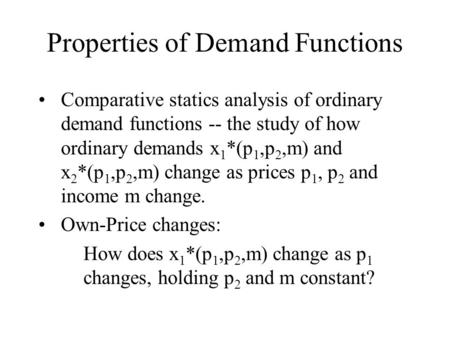 Properties of Demand Functions Comparative statics analysis of ordinary demand functions -- the study of how ordinary demands x 1 *(p 1,p 2,m) and x 2.
