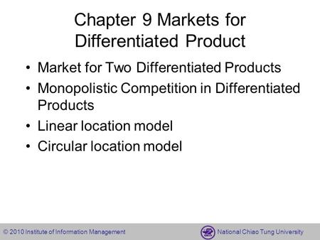 © 2010 Institute of Information Management National Chiao Tung University Chapter 9 Markets for Differentiated Product Market for Two Differentiated Products.