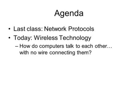 Agenda Last class: Network Protocols Today: Wireless Technology –How do computers talk to each other… with no wire connecting them?