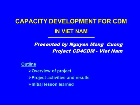 CAPACITY DEVELOPMENT FOR CDM IN VIET NAM Presented by Nguyen Mong Cuong Project CD4CDM - Viet Nam Outline  Overview of project  Project activities and.