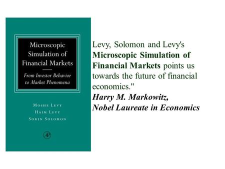 Levy, Solomon and Levy's Microscopic Simulation of Financial Markets points us towards the future of financial economics. Harry M. Markowitz, Nobel Laureate.