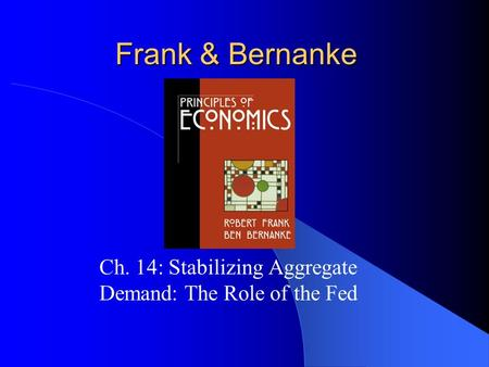 Frank & Bernanke Ch. 14: Stabilizing Aggregate Demand: The Role of the Fed.
