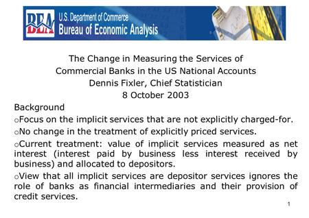 1 The Change in Measuring the Services of Commercial Banks in the US National Accounts Dennis Fixler, Chief Statistician 8 October 2003 Background o Focus.