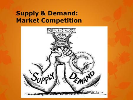 Supply & Demand: Market Competition. Demand: the desire, ability, and willingness to buy a product.