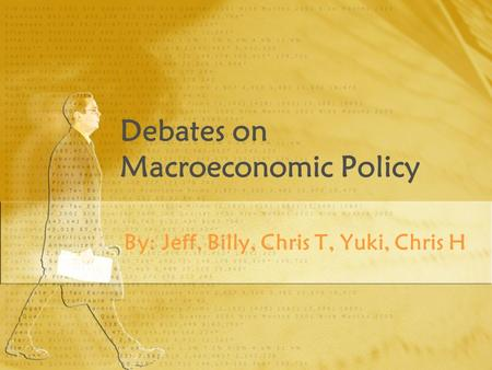 Debates on Macroeconomic Policy By: Jeff, Billy, Chris T, Yuki, Chris H.